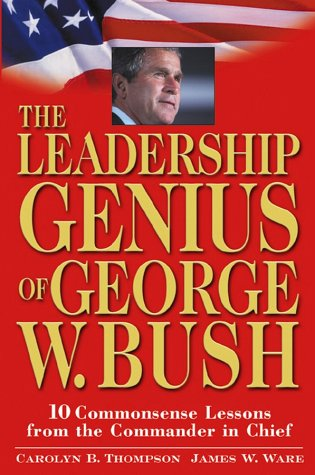 The Leadership Genius of George W. Bush 10 Commonsense Lessons from the Commander-In-Chief